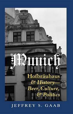 Munich: Hofbraeuhaus and History - Beer, Culture, and Politics (Hardback)