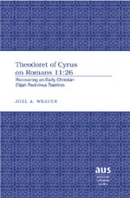 Theodoret of Cyrus on Romans 11:26: Recovering an Early Christian Elijah Redivivus Tradition - American University Studies 249 (Hardback)