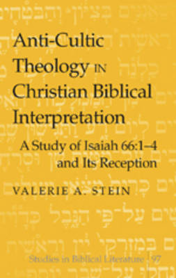 Anti-cultic Theology in Christian Biblical Interpretation: A Study of Isaiah 66:1-4 and Its Reception - Studies in Biblical Literature 97 (Hardback)