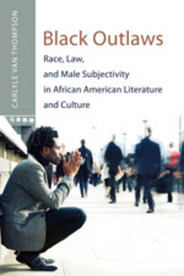 Black Outlaws: Race, Law, and Male Subjectivity in African American Literature and Culture - African-American Literature and Culture 13 (Paperback)