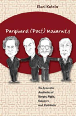 Peripheral (Post) Modernity: The Syncretist Aesthetics of Borges, Piglia, Kalokyris and Kyriakidis (Hardback)