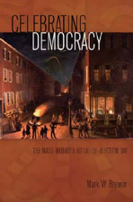Celebrating Democracy: The Mass-Mediated Ritual of Election Day - Mediating American History 2 (Hardback)