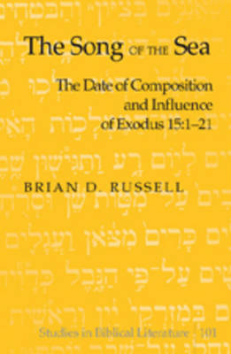 The Song of the Sea: The Date of Composition and Influence of Exodus 15:1-21 - Studies in Biblical Literature 101 (Hardback)