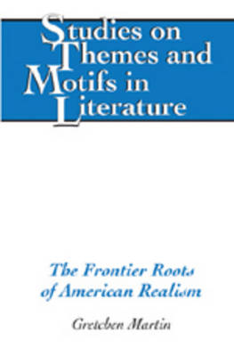 The Frontier Roots of American Realism - Studies on Themes and Motifs in Literature 89 (Hardback)