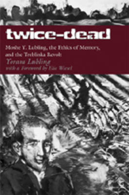 Twice-Dead: Moshe Y. Lubling, the Ethics of Memory, and the Treblinka Revolt (Paperback)