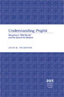 "Understanding Prajna: Sengzhao's ""Wild Words"" and the Search for Wisdom - American University Studies 256 (Hardback)"