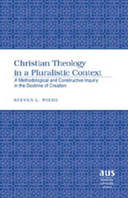 Christian Theology in a Pluralistic Context: A Methodological and Constructive Inquiry in the Doctrine of Creation - American University Studies 255 (Hardback)