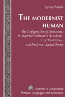 """The Modernist Human: The Configuration of Humanness in Stephane Mallarme's """"Herodiade"""", T. S. Eliot's """"Cats"""", and Modernist Lyrical Poetry - Currents in Comparative Romance Languages & Literatures 154 (Hardback)"""