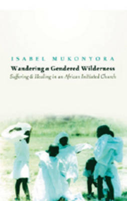 Wandering a Gendered Wilderness: Suffering and Healing in an African Initiated Church (Hardback)