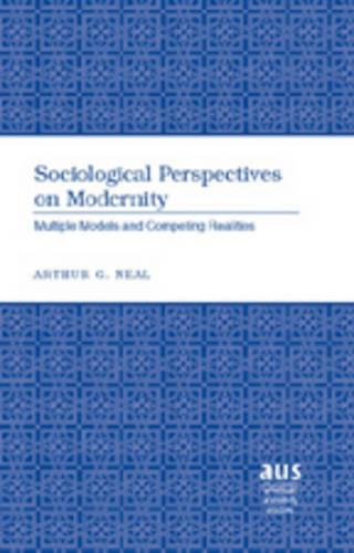 Sociological Perspectives on Modernity: Multiple Models and Competing Realities - American University Studies Series 11: Anthropology/Sociology 72 (Hardback)
