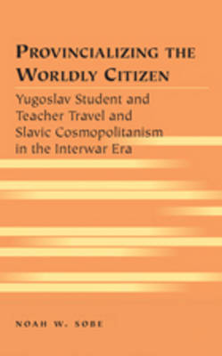 Provincializing the Worldly Citizen: Yugoslav Student and Teacher Travel and Slavic Cosmopolitanism in the Interwar Era - Travel Writing Across the Disciplines 13 (Hardback)