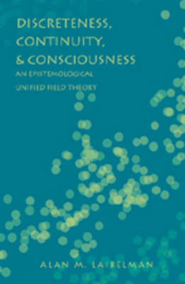 Discreteness, Continuity, and Consciousness: An Epistemological Unified Field Theory (Hardback)