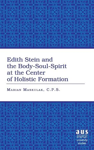 Edith Stein and the Body-soul-spirit at the Center of Holistic Formation - American University Studies 261 (Hardback)