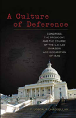 A Culture of Deference: Congress, the President, and the Course of the U.S.-led Invasion and Occupation of Iraq (Hardback)