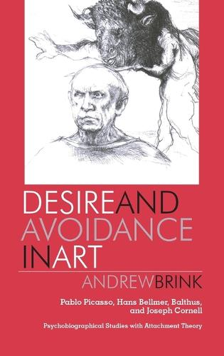 Desire and Avoidance in Art: Pablo Picasso, Hans Bellmer, Balthus, and Joseph Cornell Psychobiographical Studies with Attachment Theory (Hardback)