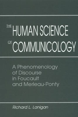 The Human Science of Communicology: A Phenomenology of Discourse in Foucault and Merleau-Ponty (Hardback)