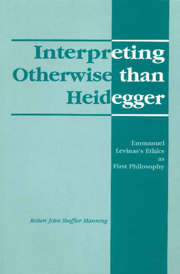 Interpreting Otherwise Than Heidegger: Emmanuel Levinas's Ethics as First Philosophy (Paperback)