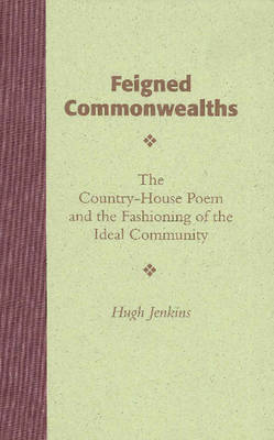 Feigned Commonwealths: The Country-House Poem & the Fashioning of the Ideal Community (Hardback)