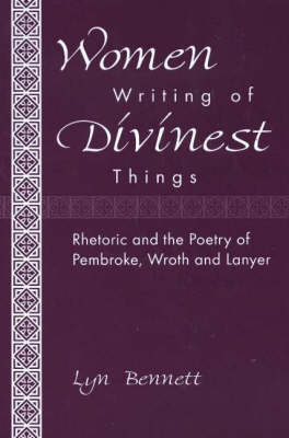 Women Writing of Divinest Things: Rhetoric and the Poetry of Pembroke, Wroth, and Lanyer (Hardback)