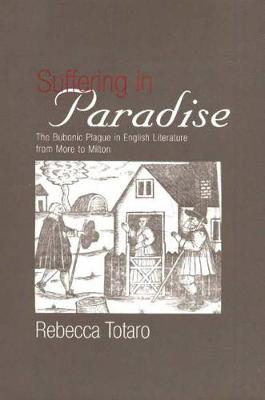 Suffering in Paradise: The Bubonic Plague in English Literary Studies from More to Milton (Hardback)