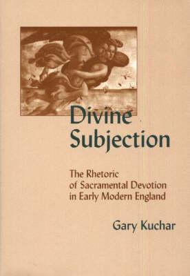 Divine Subjection: The Rhetoric of Sacramental Devotion in Early Modern England (Hardback)