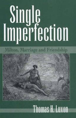 Single Imperfection: Milton, Marriage, and Friendship - Medieval & Renaissance Literary Studies (Hardback)