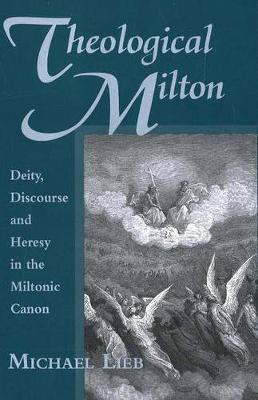 Theological Milton: Deity, Discourse and Heresy in the Miltonic Canon - Medieval & Renaissance Literary Studies (Hardback)