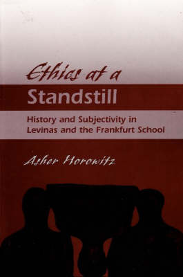Ethics at a Standstill: History and Subjectivity in Levinas and the Frankfurt School (Hardback)
