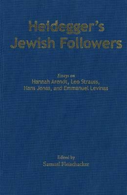 Heidegger's Jewish Followers: Essays on Hannah Arendt, Leo Strauss, Hans Jonas, and Emmanuel Levinas (Hardback)