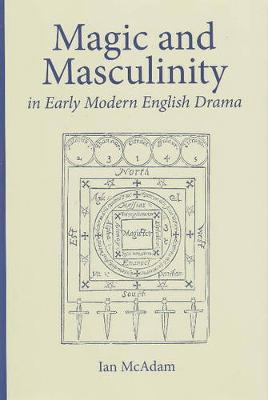 Magic and Masculinity in Early Modern English Drama - Medieval & Renaissance Literary Studies (Hardback)