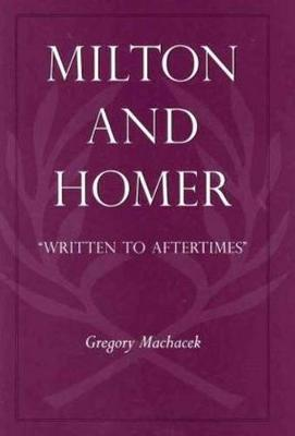 "Milton and Homer: ""Written to Aftertimes"" - Medieval & Renaissance Literary Studies (Hardback)"