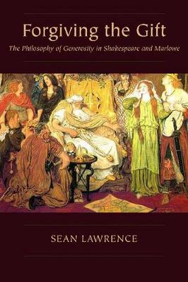 Forgiving the Gift: The Philosophy of Generosity in Shakespeare and Marlowe - Medieval & Renaissance Literary Studies (Hardback)