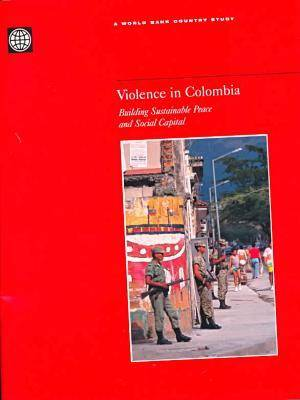 Violence in Colombia: Building Sustainable Peace and Social Capital - World Bank Country Study (Paperback)