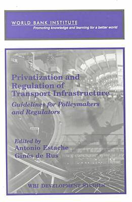 Privatization and Regulation of Transport Infrastructure: Guidelines for Policymakers and Regulators (Paperback)