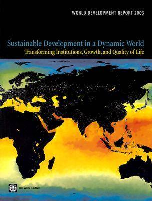 World Development Report 2003: Sustainable Development in a Dynamic World - Transforming Institutions, Growth and Quality of Life (Paperback)