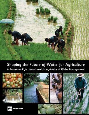 Shaping the Future of Water for Agriculture: A Sourcebook for Investment in Agricultural Water Management (Paperback)