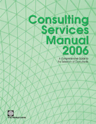 Consulting Services Manual 2006: A Comprehensive Guide to the Selection of Consultants at the World Bank (Paperback)