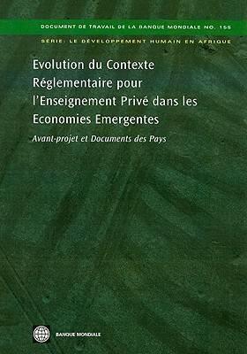 Evolution du Contexte Reglementaire pour l'Enseignement Prive dans les Economies Emergentes:: Avant-projet et Documents des Pays - World Bank Working Papers (Paperback)