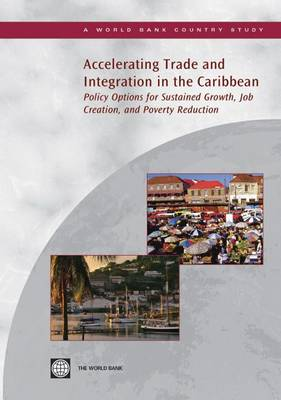 Accelerating Trade and Integration in the Caribbean: Policy Options for Sustained Growth, Job Creation, and Poverty Reduction (Paperback)