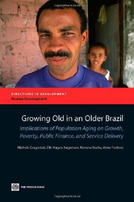 Growing Old in an Older Brazil: Implications of Population Aging on Growth, Poverty, Public Finance and Service Delivery (Paperback)