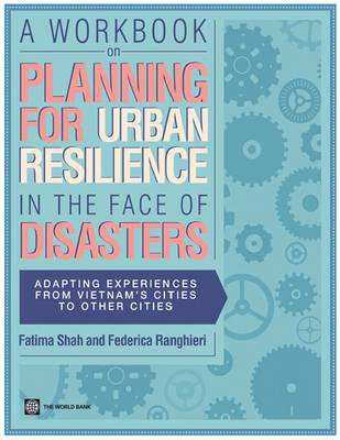 A Workbook on Planning for Urban Resilience in the Face of Disasters: Adapting Experiences from Vietnam to Other Cities (Paperback)
