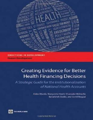Creating Evidence for Better Health Financing Policy Decisions and Greater Accountability: A Strategic Guide for the Institutionalization of National Health Accounts (Paperback)