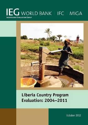 Liberia Country Program Evaluation 2004-2011: Evaluation of the World Bank Group Program (Paperback)