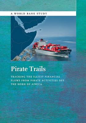 Pirate Trails: Tracking the Illicit Financial Flows from Pirate Activities off the Horn of Africa - World Bank Studies (Paperback)