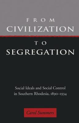 From Civilization To Segregation: Social Ideals And Social Control in Southern Rhodesia, 1890-1934 (Hardback)