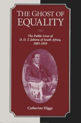 The Ghost of Equality: The Public Lives of D. D. T. Jabavu of South Africa, 1885Â 1959 (Hardback)