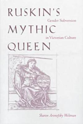 Ruskin's Mythic Queen: Gender Subversion in Victorian Culture (Hardback)