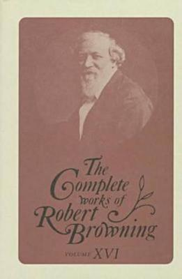 The Complete Works of Robert Browning Volume XVI: With Variant Readings And Annotations - The Complete Works of Robert Browning (Hardback)