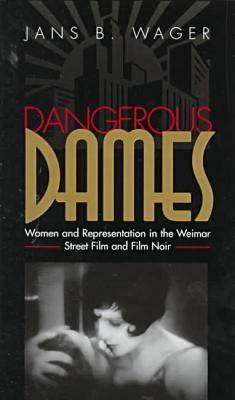 Dangerous Dames: Women and Representation in Film Noir and the Weimar Street Film (Hardback)