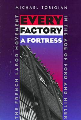 Every Factory a Fortress: The French Labor Movement in the Age of Ford and Hitler (Hardback)
